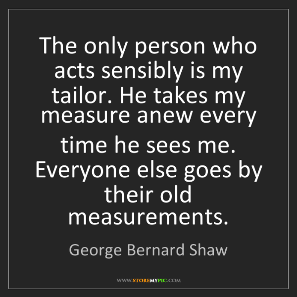 George Bernard Shaw: The only person who acts sensibly is my tailor. He takes...