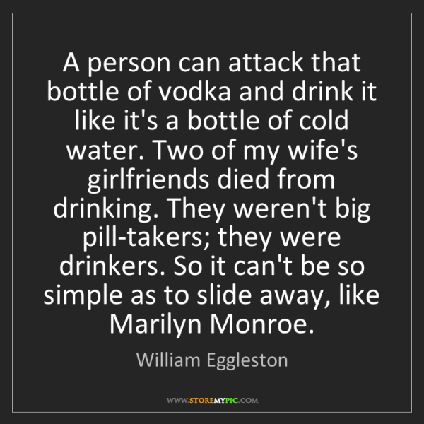 William Eggleston: A person can attack that bottle of vodka and drink it...