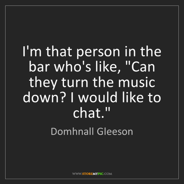 "Domhnall Gleeson: I'm that person in the bar who's like, ""Can they turn..."