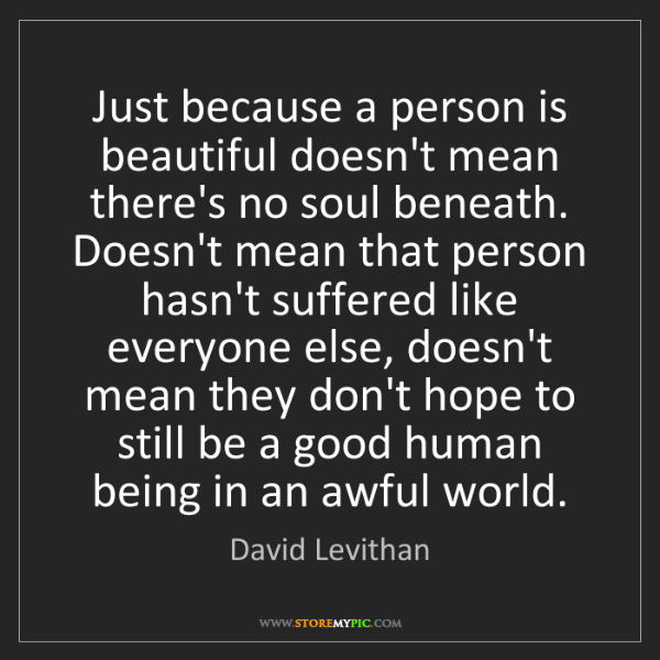 David Levithan: Just because a person is beautiful doesn't mean there's...