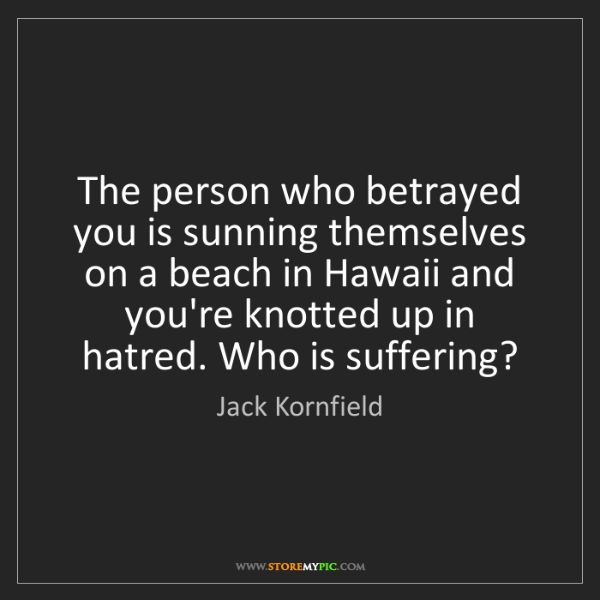 Jack Kornfield: The person who betrayed you is sunning themselves on...
