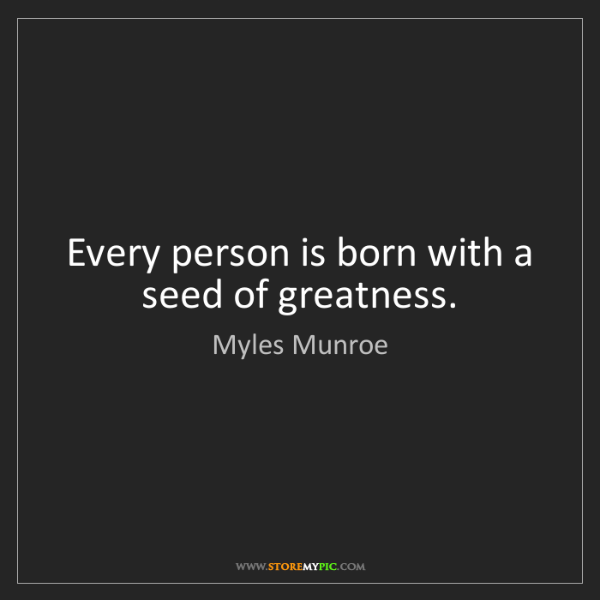 Myles Munroe: Every person is born with a seed of greatness.