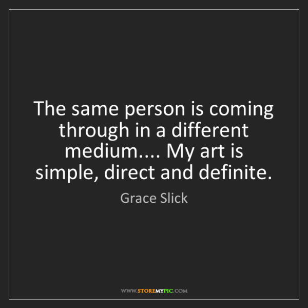 Grace Slick: The same person is coming through in a different medium.......