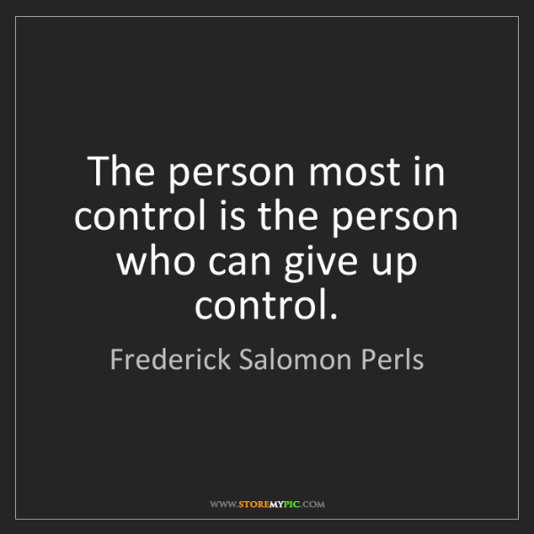 Frederick Salomon Perls: The person most in control is the person who can give...