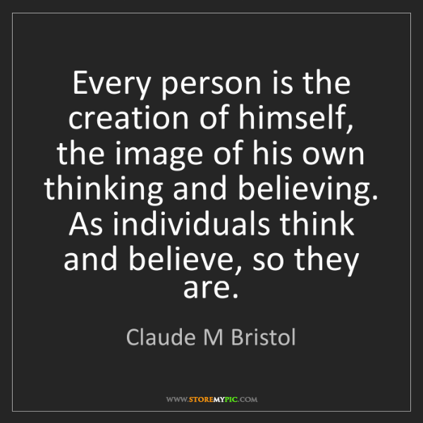 Claude M Bristol: Every person is the creation of himself, the image of...