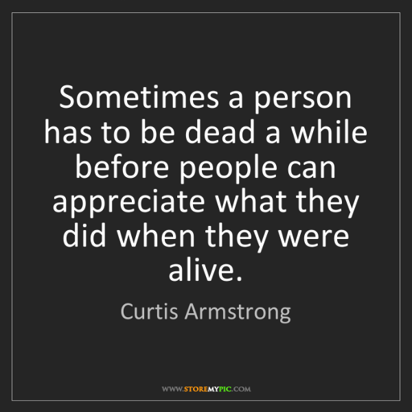 Curtis Armstrong: Sometimes a person has to be dead a while before people...