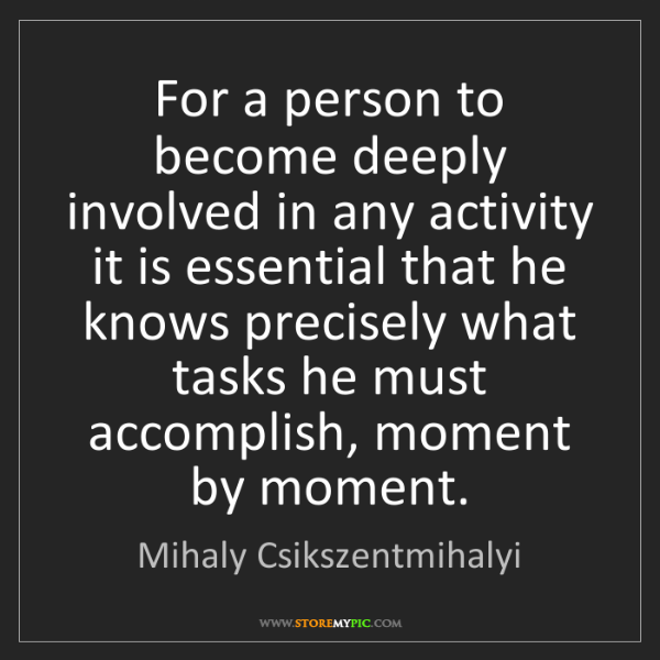 Mihaly Csikszentmihalyi: For a person to become deeply involved in any activity...