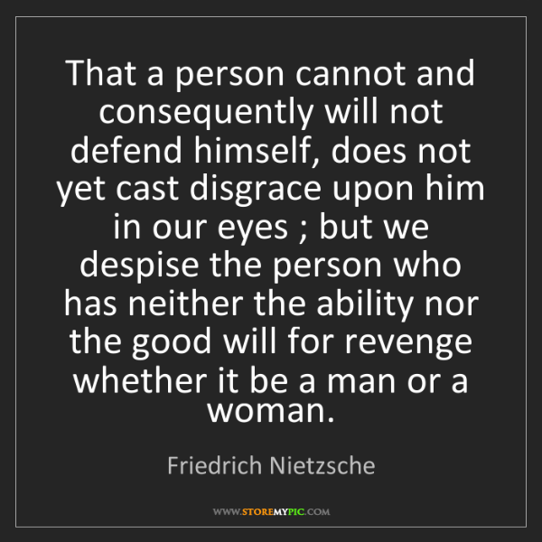 Friedrich Nietzsche: That a person cannot and consequently will not defend...