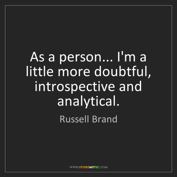 Russell Brand: As a person... I'm a little more doubtful, introspective...
