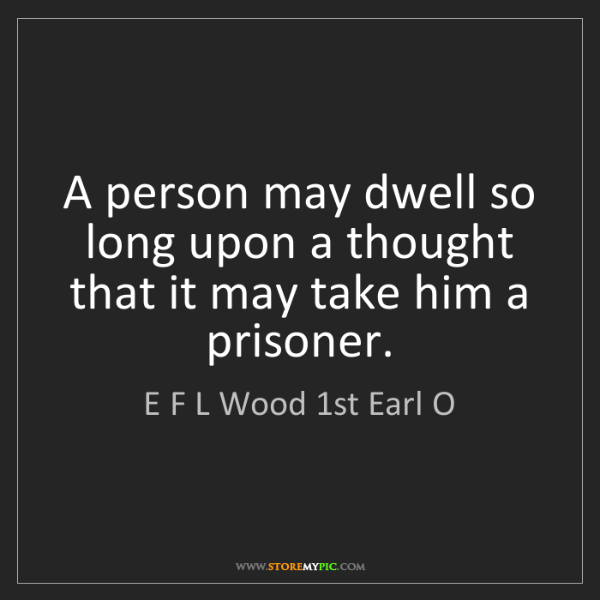 E F L Wood 1st Earl O: A person may dwell so long upon a thought that it may...