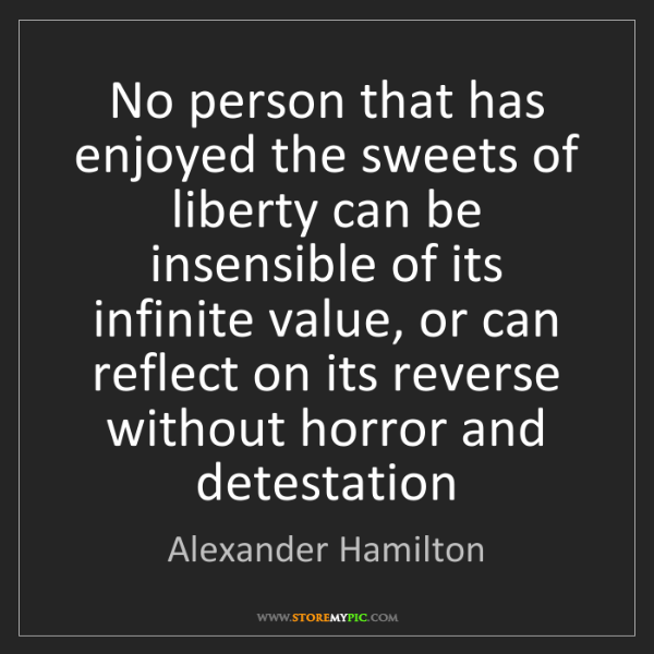 Alexander Hamilton: No person that has enjoyed the sweets of liberty can...