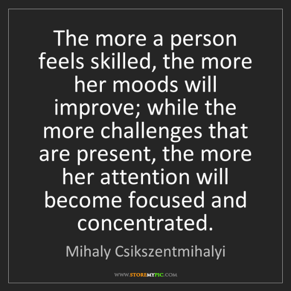 Mihaly Csikszentmihalyi: The more a person feels skilled, the more her moods will...