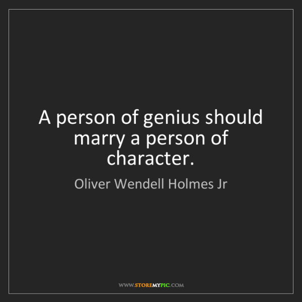 Oliver Wendell Holmes Jr: A person of genius should marry a person of character.