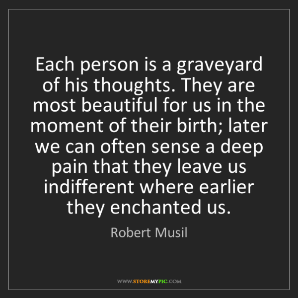 Robert Musil: Each person is a graveyard of his thoughts. They are...