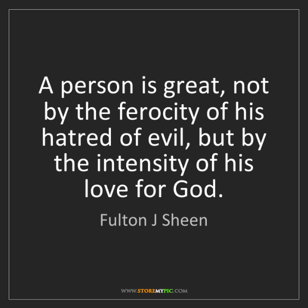 Fulton J Sheen: A person is great, not by the ferocity of his hatred...