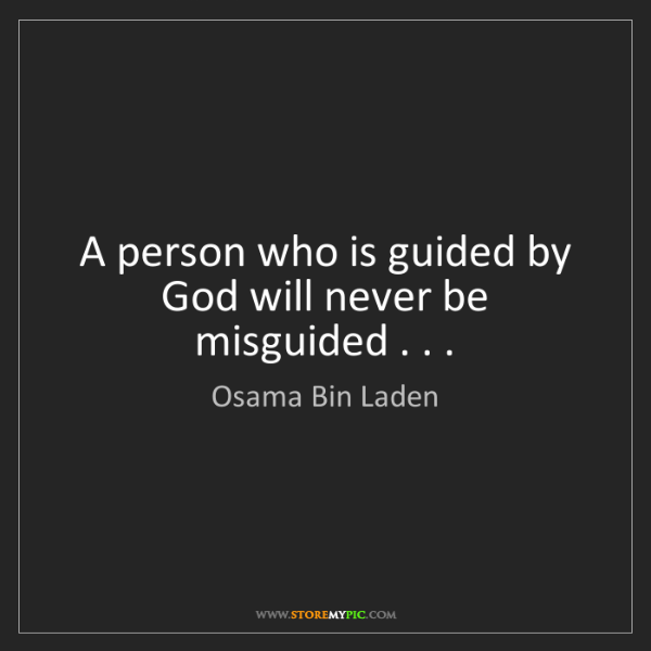 Osama Bin Laden: A person who is guided by God will never be misguided...