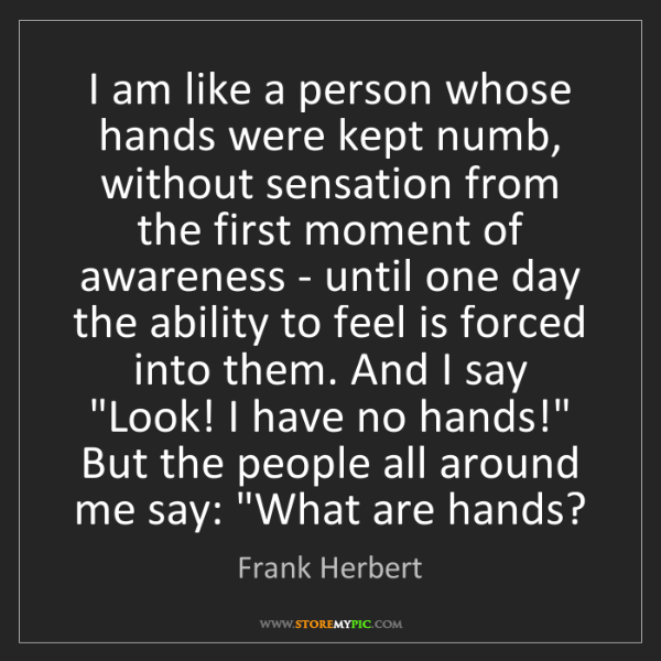 Frank Herbert: I am like a person whose hands were kept numb, without...