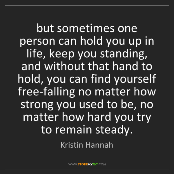 Kristin Hannah: but sometimes one person can hold you up in life, keep...