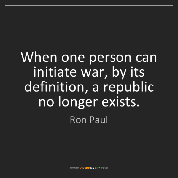 Ron Paul: When one person can initiate war, by its definition,...