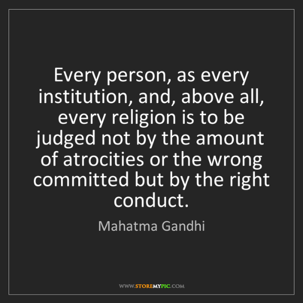 Mahatma Gandhi: Every person, as every institution, and, above all, every...