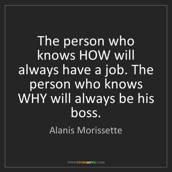 Alanis Morissette: The person who knows HOW will always have a job. The...