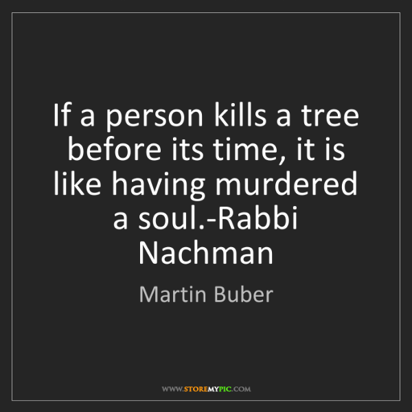Martin Buber: If a person kills a tree before its time, it is like...