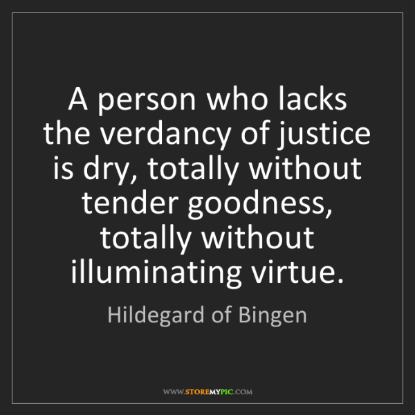 Hildegard of Bingen: A person who lacks the verdancy of justice is dry, totally...