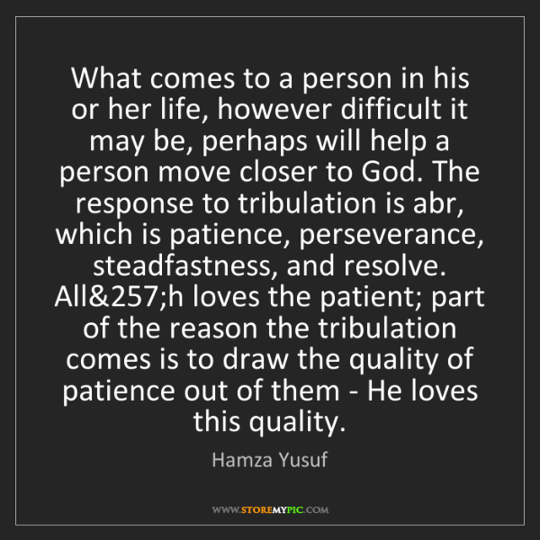 Hamza Yusuf: What comes to a person in his or her life, however difficult...
