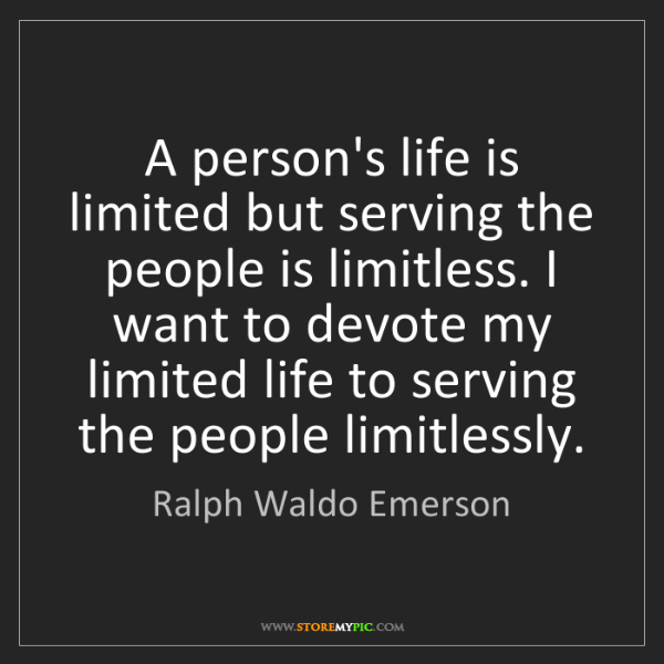 Ralph Waldo Emerson: A person's life is limited but serving the people is...
