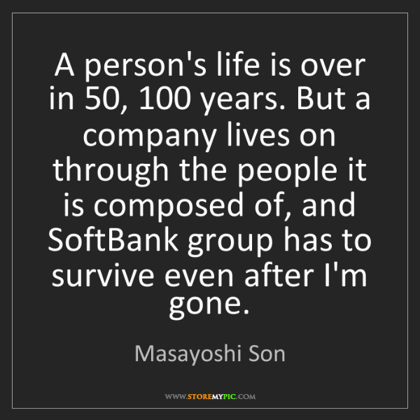 Masayoshi Son: A person's life is over in 50, 100 years. But a company...
