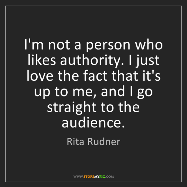 Rita Rudner: I'm not a person who likes authority. I just love the...