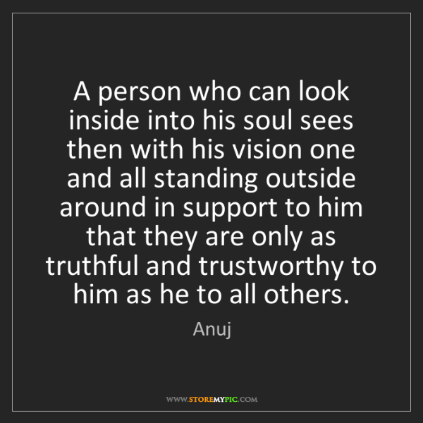 Anuj: A person who can look inside into his soul sees then...