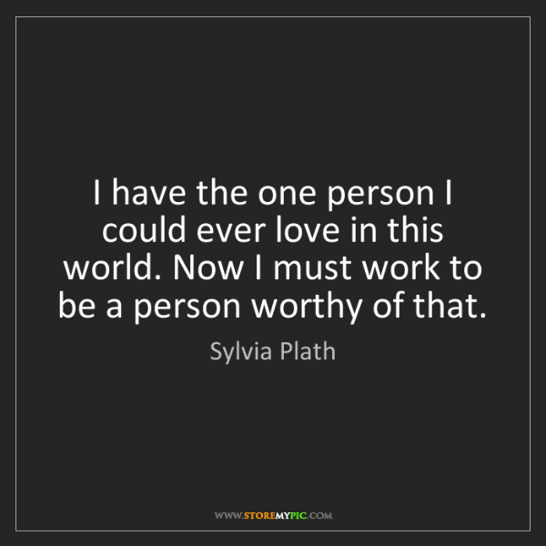 Sylvia Plath: I have the one person I could ever love in this world....