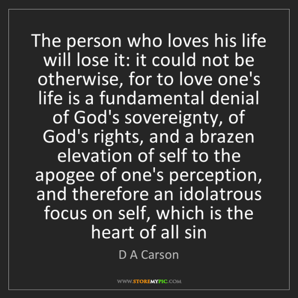 D A Carson: The person who loves his life will lose it: it could...
