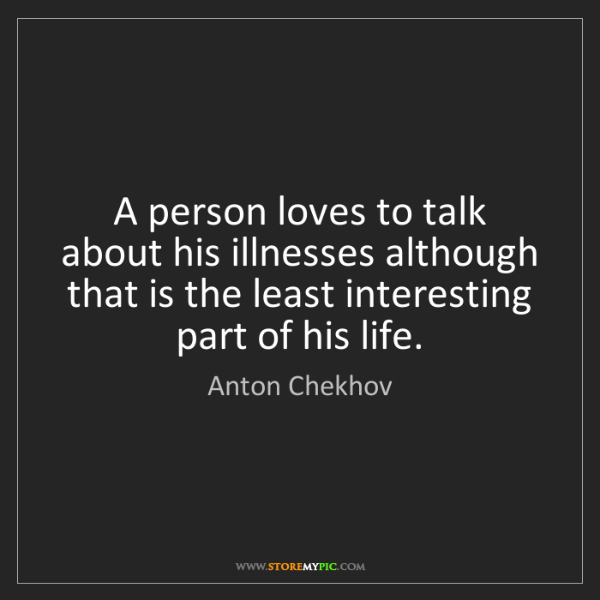 Anton Chekhov: A person loves to talk about his illnesses although that...