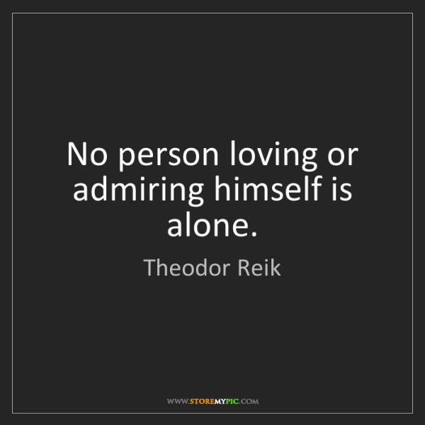 Theodor Reik: No person loving or admiring himself is alone.