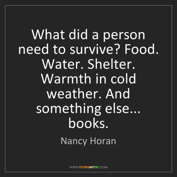 Nancy Horan: What did a person need to survive? Food. Water. Shelter....