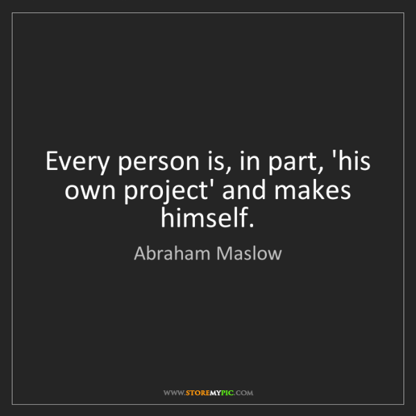 Abraham Maslow: Every person is, in part, 'his own project' and makes...