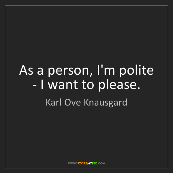 Karl Ove Knausgard: As a person, I'm polite - I want to please.
