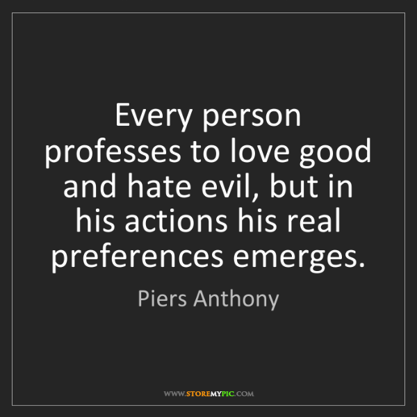 Piers Anthony: Every person professes to love good and hate evil, but...