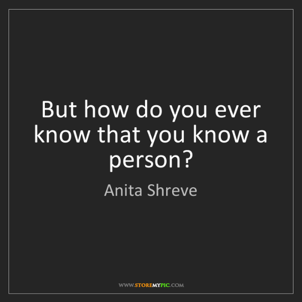 Anita Shreve: But how do you ever know that you know a person?