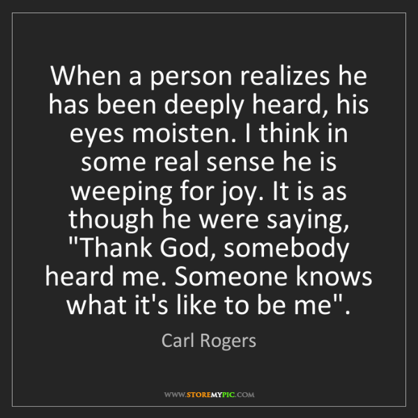 Carl Rogers: When a person realizes he has been deeply heard, his...