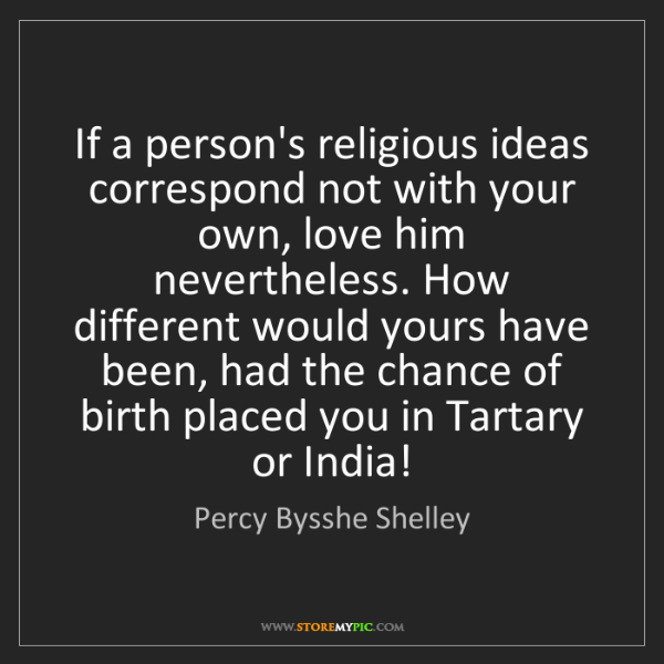 Percy Bysshe Shelley: If a person's religious ideas correspond not with your...