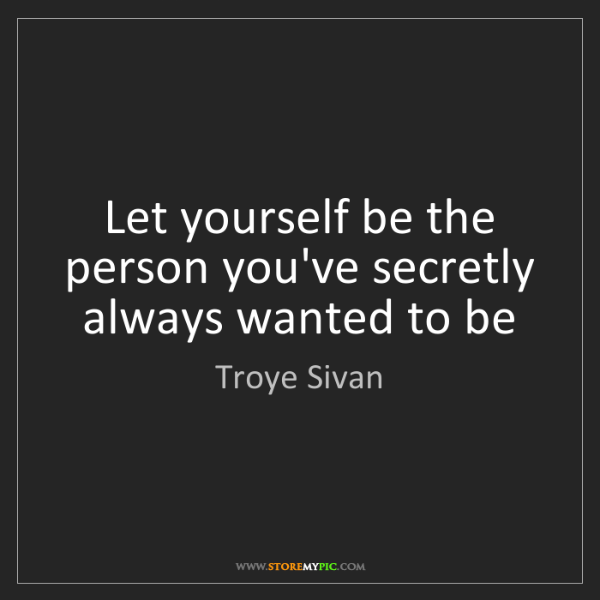 Troye Sivan: Let yourself be the person you've secretly always wanted...