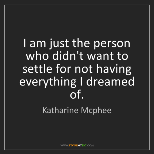 Katharine Mcphee: I am just the person who didn't want to settle for not...