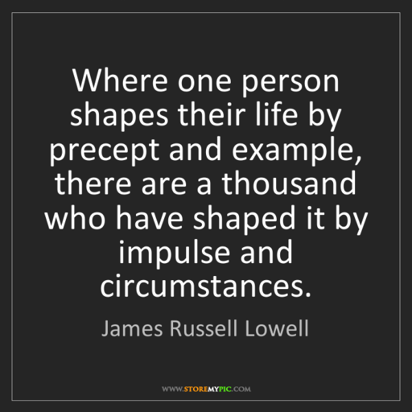 James Russell Lowell: Where one person shapes their life by precept and example,...