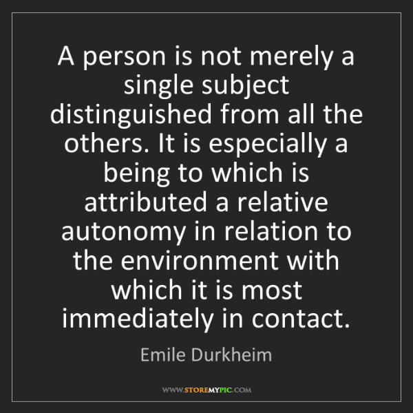 Emile Durkheim: A person is not merely a single subject distinguished...