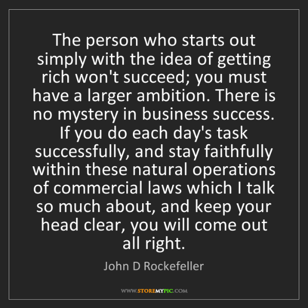 John D Rockefeller: The person who starts out simply with the idea of getting...