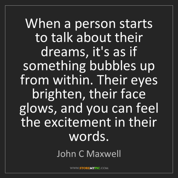 John C Maxwell: When a person starts to talk about their dreams, it's...
