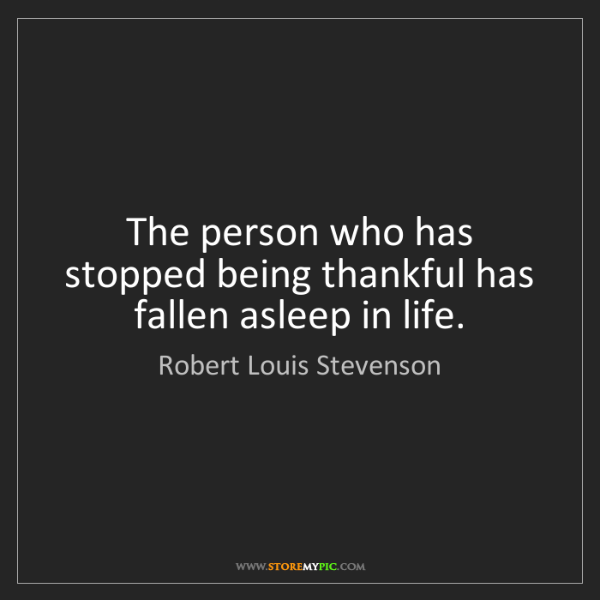 Robert Louis Stevenson: The person who has stopped being thankful has fallen...